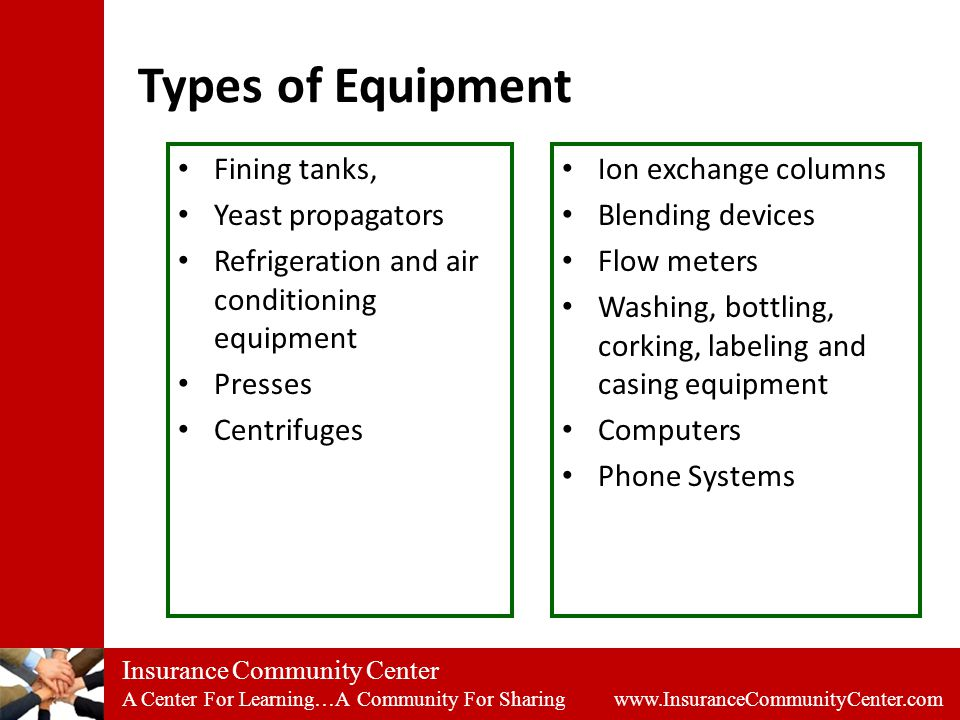 Insurance Community Center A Center For Learning…A Community For Sharing www.InsuranceCommunityCenter.com Types of Equipment Fining tanks, Yeast propagators Refrigeration and air conditioning equipment Presses Centrifuges Ion exchange columns Blending devices Flow meters Washing, bottling, corking, labeling and casing equipment Computers Phone Systems