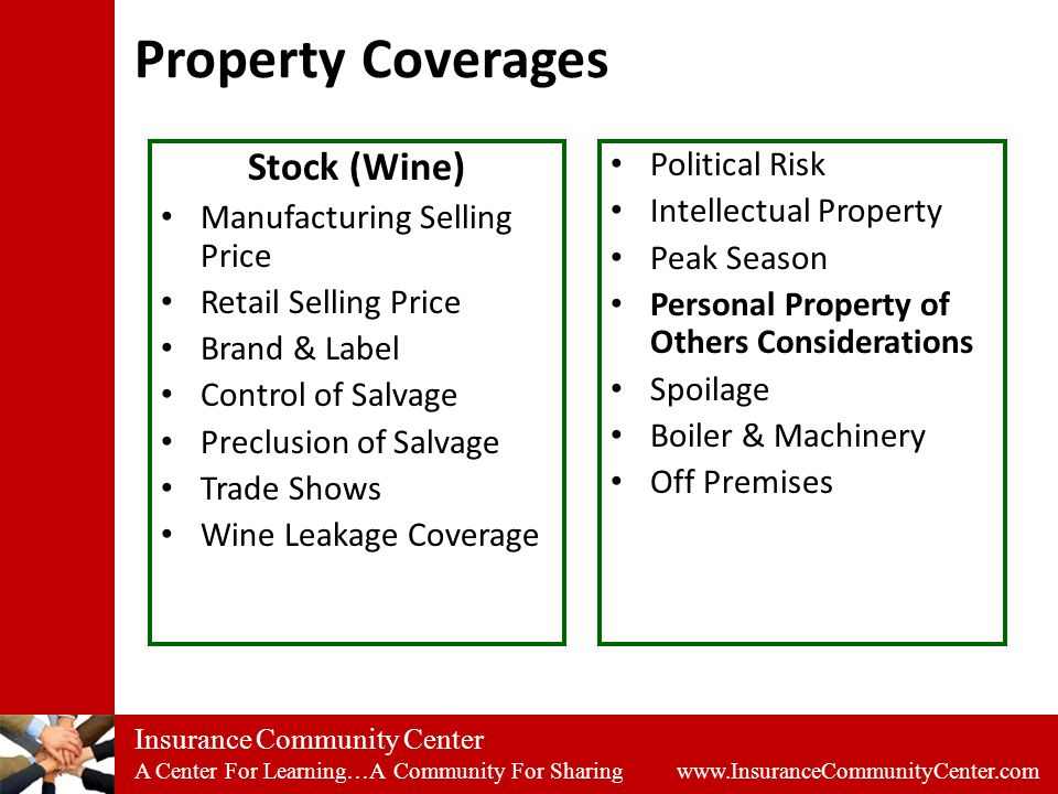 Insurance Community Center A Center For Learning…A Community For Sharing www.InsuranceCommunityCenter.com Property Coverages Stock (Wine) Manufacturing Selling Price Retail Selling Price Brand & Label Control of Salvage Preclusion of Salvage Trade Shows Wine Leakage Coverage Political Risk Intellectual Property Peak Season Personal Property of Others Considerations Spoilage Boiler & Machinery Off Premises