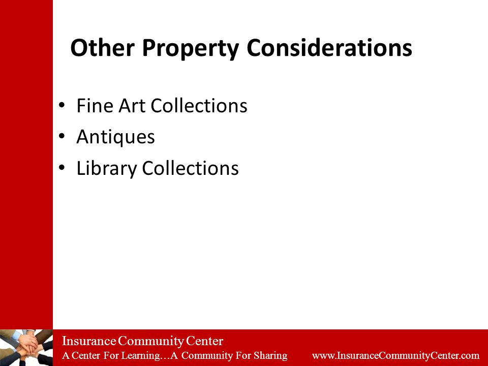 Insurance Community Center A Center For Learning…A Community For Sharing www.InsuranceCommunityCenter.com Other Property Considerations Fine Art Collections Antiques Library Collections