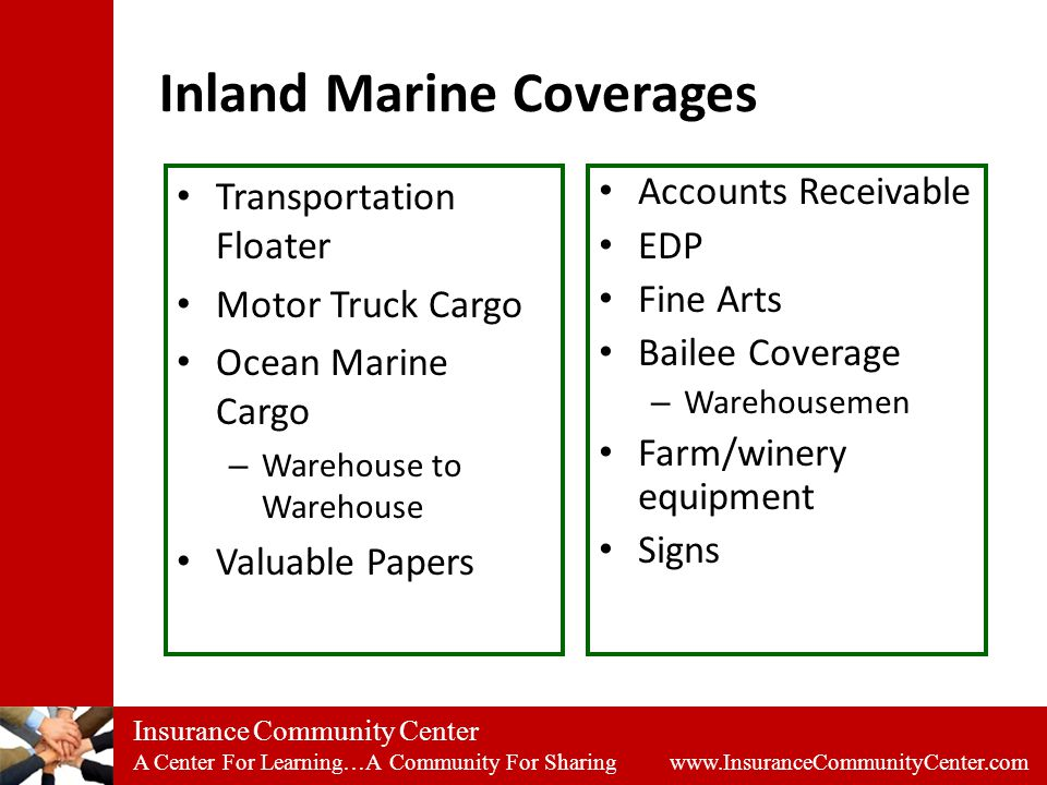 Insurance Community Center A Center For Learning…A Community For Sharing www.InsuranceCommunityCenter.com Inland Marine Coverages Transportation Floater Motor Truck Cargo Ocean Marine Cargo – Warehouse to Warehouse Valuable Papers Accounts Receivable EDP Fine Arts Bailee Coverage – Warehousemen Farm/winery equipment Signs