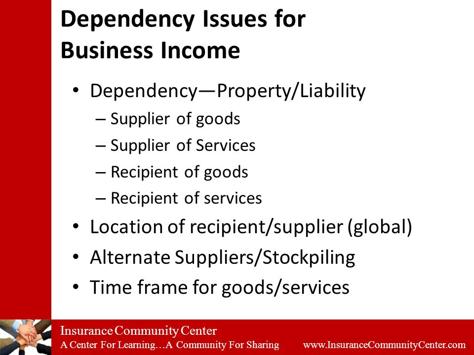 Insurance Community Center A Center For Learning…A Community For Sharing www.InsuranceCommunityCenter.com Dependency Issues for Business Income Dependency—Property/Liability – Supplier of goods – Supplier of Services – Recipient of goods – Recipient of services Location of recipient/supplier (global) Alternate Suppliers/Stockpiling Time frame for goods/services