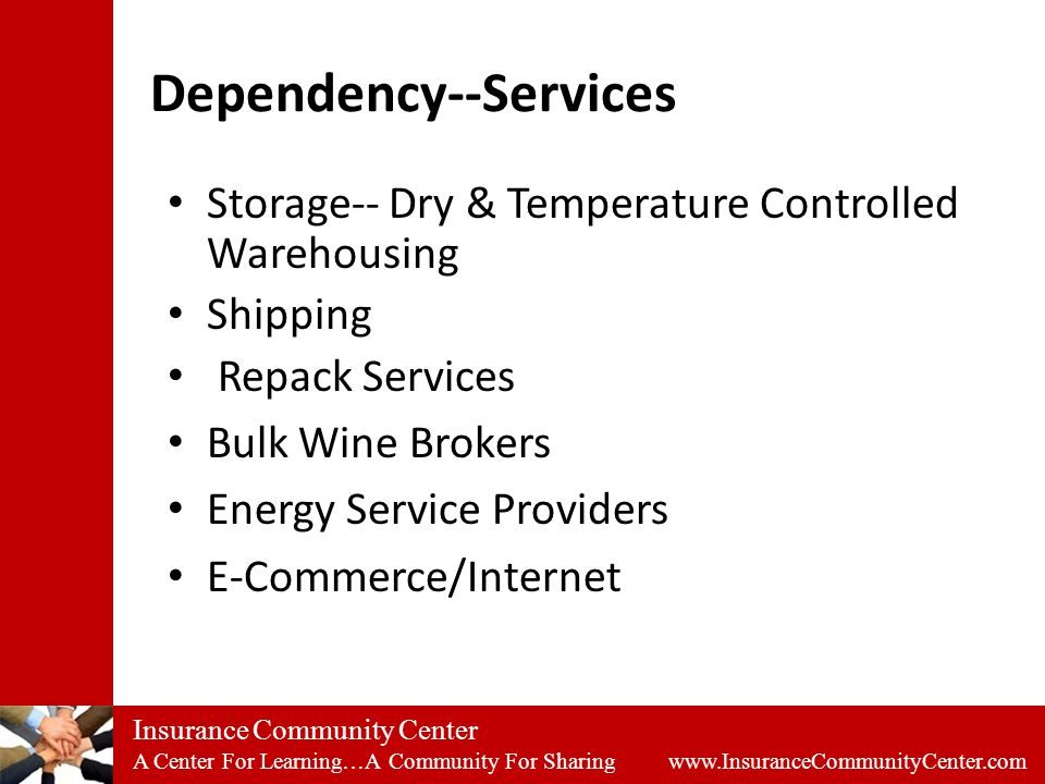 Insurance Community Center A Center For Learning…A Community For Sharing www.InsuranceCommunityCenter.com Dependency--Services Storage-- Dry & Temperature Controlled Warehousing Shipping Repack Services Bulk Wine Brokers Energy Service Providers E-Commerce/Internet