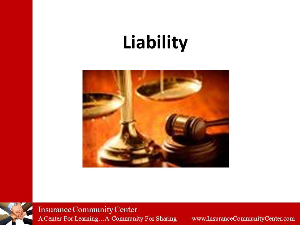 Insurance Community Center A Center For Learning…A Community For Sharing www.InsuranceCommunityCenter.com Liability