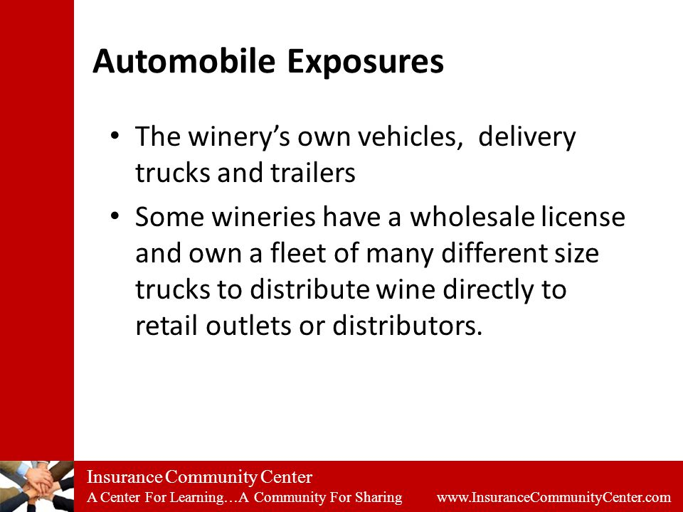 Insurance Community Center A Center For Learning…A Community For Sharing www.InsuranceCommunityCenter.com Automobile Exposures The winery's own vehicles, delivery trucks and trailers Some wineries have a wholesale license and own a fleet of many different size trucks to distribute wine directly to retail outlets or distributors.