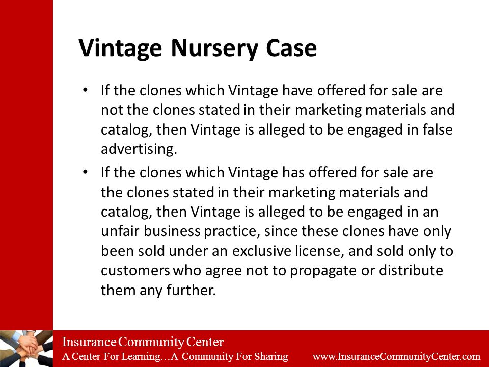 Insurance Community Center A Center For Learning…A Community For Sharing www.InsuranceCommunityCenter.com Vintage Nursery Case If the clones which Vintage have offered for sale are not the clones stated in their marketing materials and catalog, then Vintage is alleged to be engaged in false advertising.