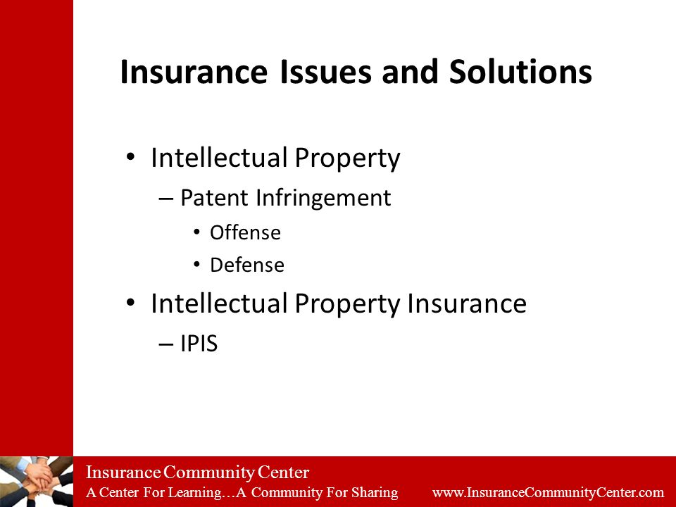 Insurance Community Center A Center For Learning…A Community For Sharing www.InsuranceCommunityCenter.com Insurance Issues and Solutions Intellectual Property – Patent Infringement Offense Defense Intellectual Property Insurance – IPIS
