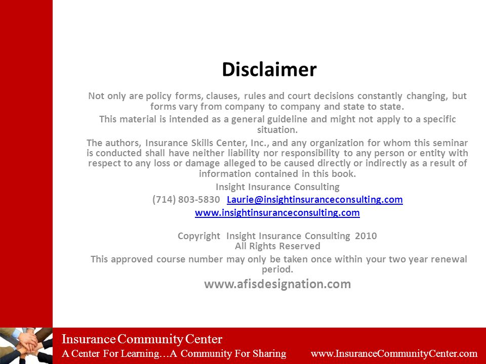 Insurance Community Center A Center For Learning…A Community For Sharing www.InsuranceCommunityCenter.com Disclaimer Not only are policy forms, clauses, rules and court decisions constantly changing, but forms vary from company to company and state to state.