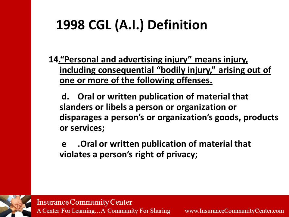 Insurance Community Center A Center For Learning…A Community For Sharing www.InsuranceCommunityCenter.com 1998 CGL (A.I.) Definition 14. Personal and advertising injury means injury, including consequential bodily injury, arising out of one or more of the following offenses.