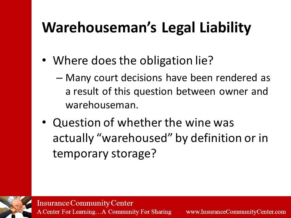 Insurance Community Center A Center For Learning…A Community For Sharing www.InsuranceCommunityCenter.com Warehouseman's Legal Liability Where does the obligation lie.