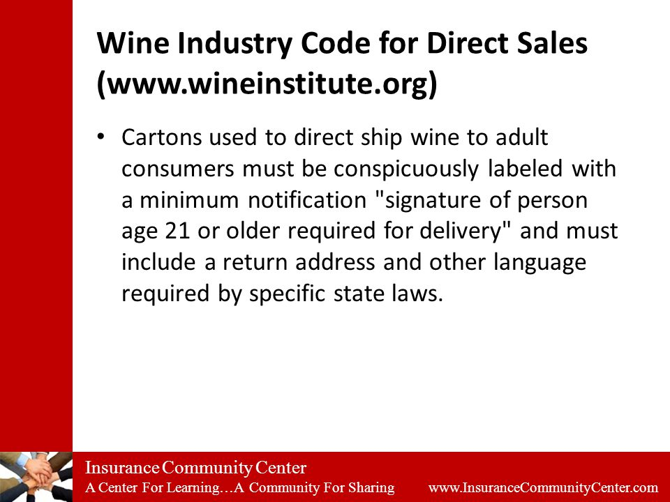 Insurance Community Center A Center For Learning…A Community For Sharing www.InsuranceCommunityCenter.com Wine Industry Code for Direct Sales (www.wineinstitute.org) Cartons used to direct ship wine to adult consumers must be conspicuously labeled with a minimum notification signature of person age 21 or older required for delivery and must include a return address and other language required by specific state laws.