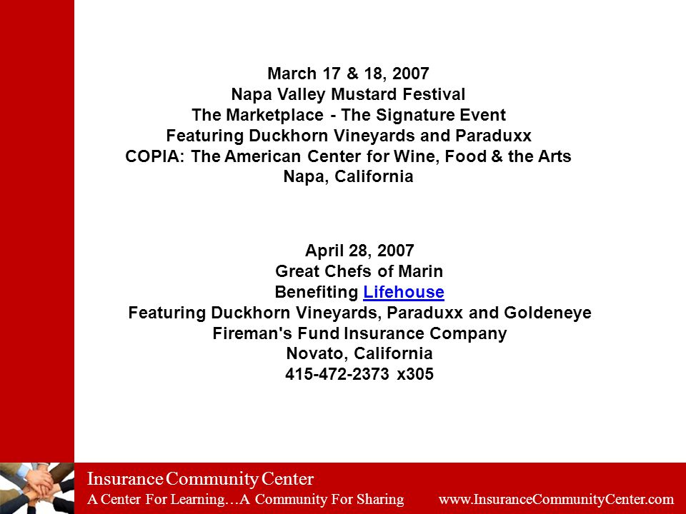 Insurance Community Center A Center For Learning…A Community For Sharing www.InsuranceCommunityCenter.com March 17 & 18, 2007 Napa Valley Mustard Festival The Marketplace - The Signature Event Featuring Duckhorn Vineyards and Paraduxx COPIA: The American Center for Wine, Food & the Arts Napa, California April 28, 2007 Great Chefs of Marin Benefiting Lifehouse Featuring Duckhorn Vineyards, Paraduxx and Goldeneye Fireman s Fund Insurance Company Novato, California 415-472-2373 x305Lifehouse