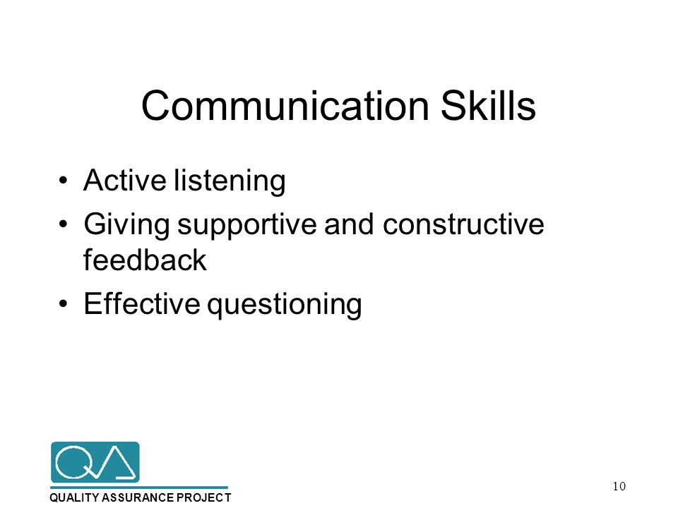 QUALITY ASSURANCE PROJECT Communication Skills Active listening Giving supportive and constructive feedback Effective questioning 10