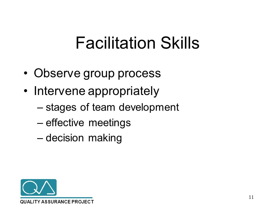QUALITY ASSURANCE PROJECT Facilitation Skills Observe group process Intervene appropriately –stages of team development –effective meetings –decision making 11
