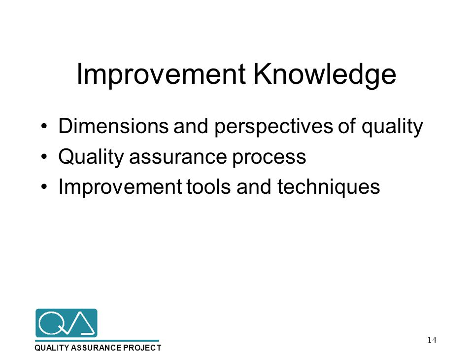 QUALITY ASSURANCE PROJECT Improvement Knowledge Dimensions and perspectives of quality Quality assurance process Improvement tools and techniques 14