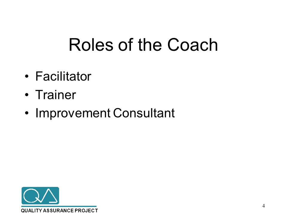 QUALITY ASSURANCE PROJECT Roles of the Coach Facilitator Trainer Improvement Consultant 4