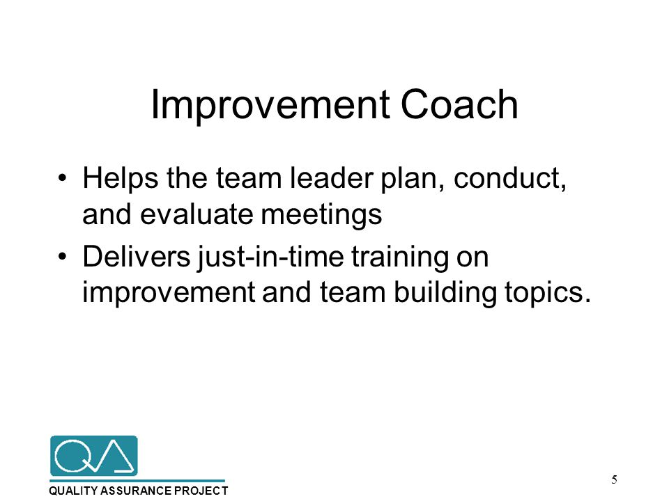 QUALITY ASSURANCE PROJECT Improvement Coach Helps the team leader plan, conduct, and evaluate meetings Delivers just-in-time training on improvement and team building topics.