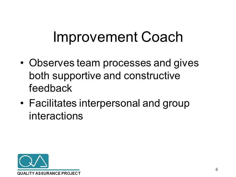 QUALITY ASSURANCE PROJECT Improvement Coach Observes team processes and gives both supportive and constructive feedback Facilitates interpersonal and group interactions 6
