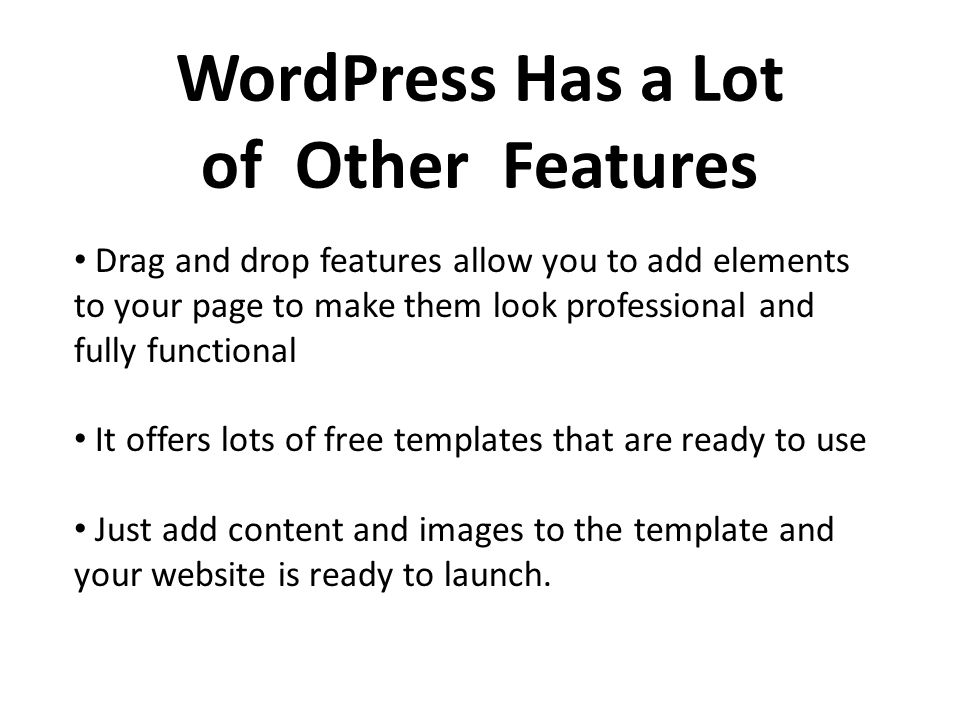 WordPress Has a Lot of Other Features Drag and drop features allow you to add elements to your page to make them look professional and fully functional It offers lots of free templates that are ready to use Just add content and images to the template and your website is ready to launch.