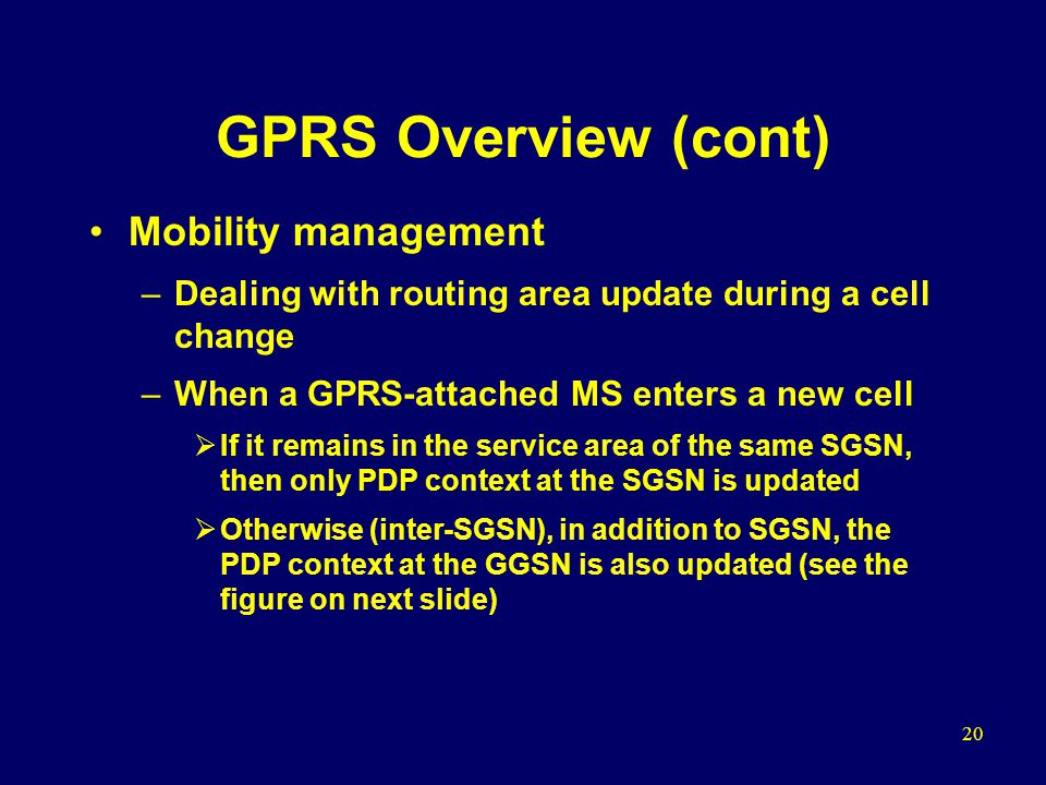 20 GPRS Overview (cont) Mobility management –Dealing with routing area update during a cell change –When a GPRS-attached MS enters a new cell  If it remains in the service area of the same SGSN, then only PDP context at the SGSN is updated  Otherwise (inter-SGSN), in addition to SGSN, the PDP context at the GGSN is also updated (see the figure on next slide)