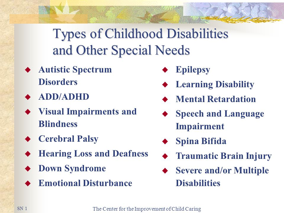 The Center for the Improvement of Child Caring Types of Childhood Disabilities and Other Special Needs  Autistic Spectrum Disorders  ADD/ADHD  Visual Impairments and Blindness  Cerebral Palsy  Hearing Loss and Deafness  Down Syndrome  Emotional Disturbance  Epilepsy  Learning Disability  Mental Retardation  Speech and Language Impairment  Spina Bifida  Traumatic Brain Injury  Severe and/or Multiple Disabilities SN 1