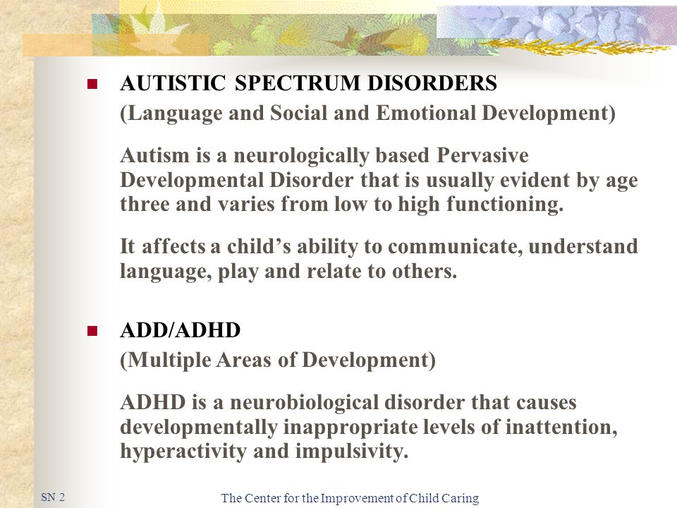The Center for the Improvement of Child Caring AUTISTIC SPECTRUM DISORDERS (Language and Social and Emotional Development) Autism is a neurologically based Pervasive Developmental Disorder that is usually evident by age three and varies from low to high functioning.