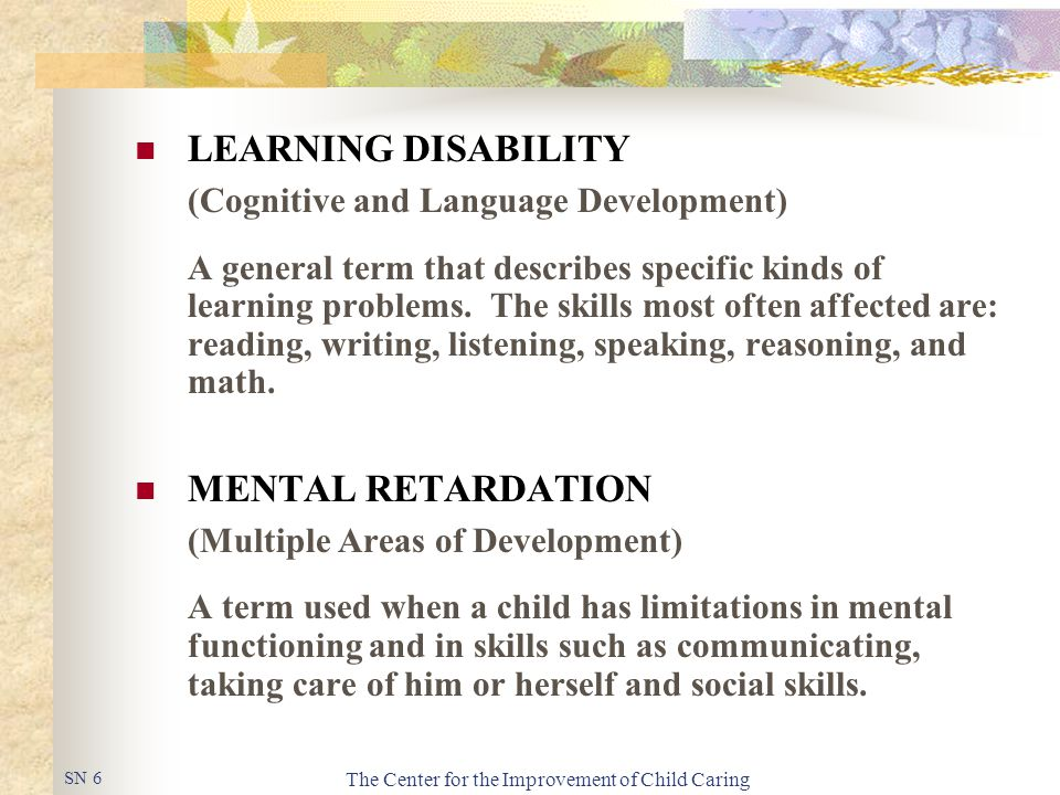 The Center for the Improvement of Child Caring LEARNING DISABILITY (Cognitive and Language Development) A general term that describes specific kinds of learning problems.
