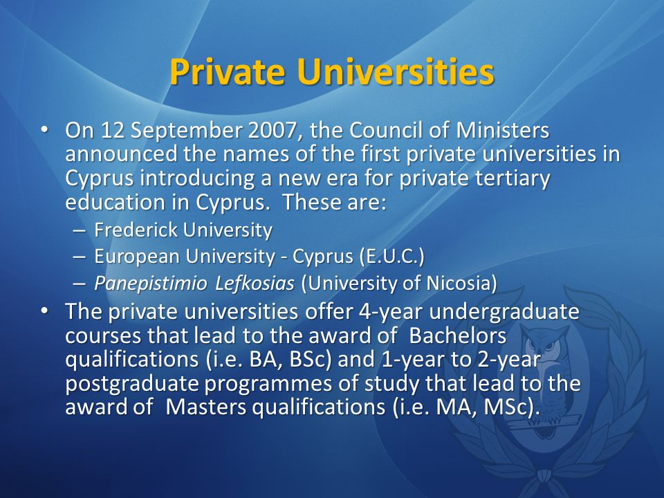 Private Universities On 12 September 2007, the Council of Ministers announced the names of the first private universities in Cyprus introducing a new era for private tertiary education in Cyprus.