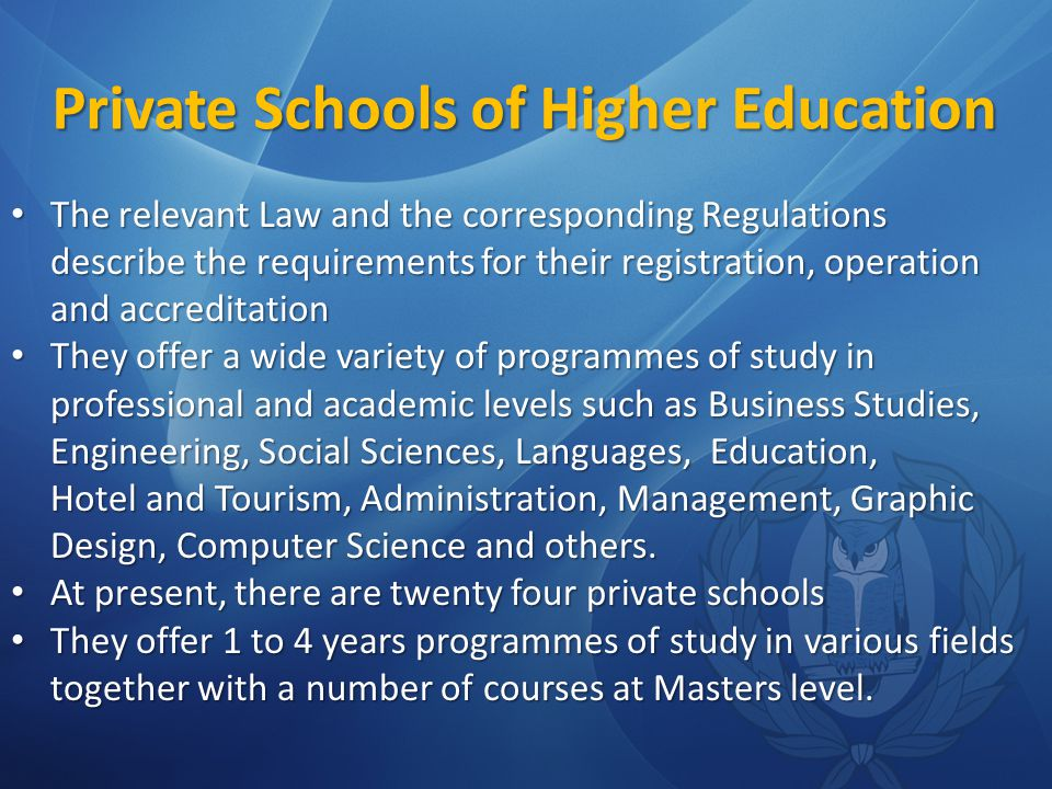 Private Schools of Higher Education The relevant Law and the corresponding Regulations describe the requirements for their registration, operation and accreditation The relevant Law and the corresponding Regulations describe the requirements for their registration, operation and accreditation They offer a wide variety of programmes of study in professional and academic levels such as Business Studies, Engineering, Social Sciences, Languages, Education, Hotel and Tourism, Administration, Management, Graphic Design, Computer Science and others.