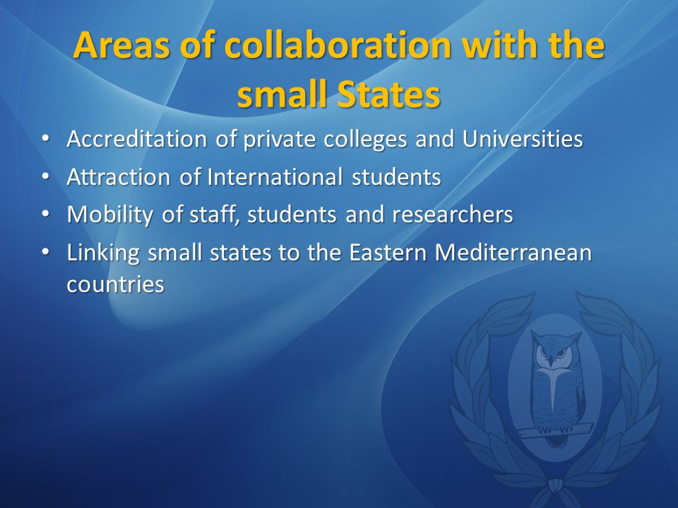 Areas of collaboration with the small States Accreditation of private colleges and Universities Accreditation of private colleges and Universities Attraction of International students Attraction of International students Mobility of staff, students and researchers Mobility of staff, students and researchers Linking small states to the Eastern Mediterranean countries Linking small states to the Eastern Mediterranean countries