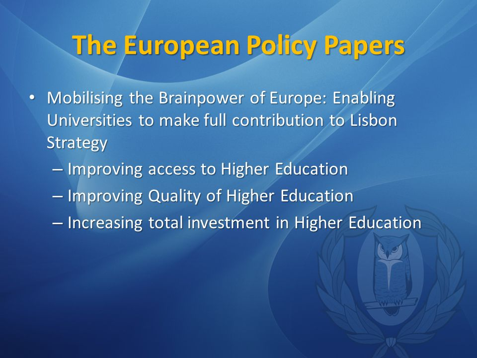 The European Policy Papers Mobilising the Brainpower of Europe: Enabling Universities to make full contribution to Lisbon Strategy Mobilising the Brainpower of Europe: Enabling Universities to make full contribution to Lisbon Strategy – Improving access to Higher Education – Improving Quality of Higher Education – Increasing total investment in Higher Education