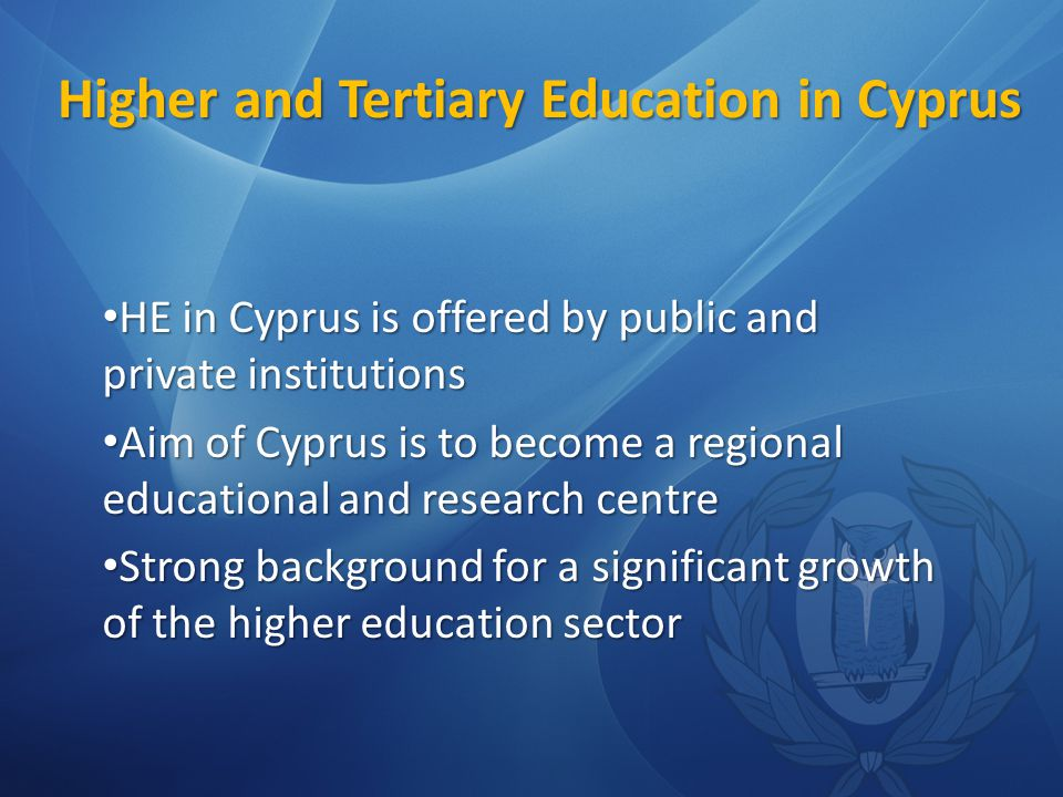Higher and Tertiary Education in Cyprus HE in Cyprus is offered by public and private institutions HE in Cyprus is offered by public and private institutions Aim of Cyprus is to become a regional educational and research centre Aim of Cyprus is to become a regional educational and research centre Strong background for a significant growth of the higher education sector Strong background for a significant growth of the higher education sector