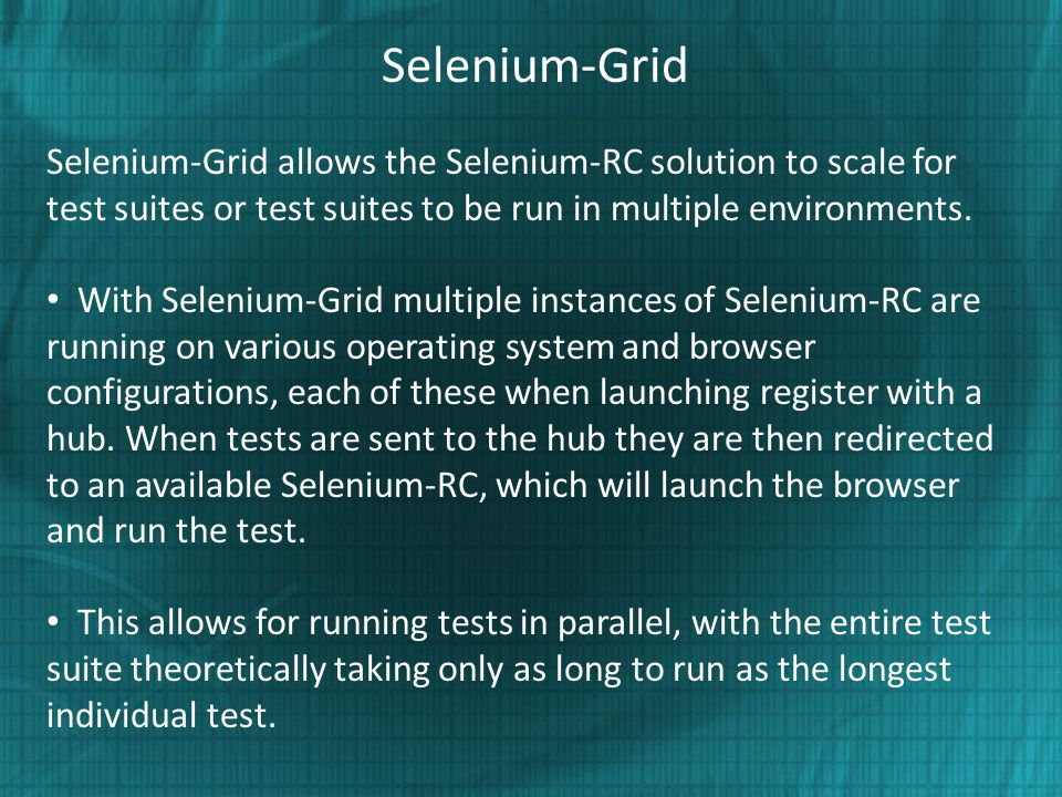 Selenium-Grid Selenium-Grid allows the Selenium-RC solution to scale for test suites or test suites to be run in multiple environments.