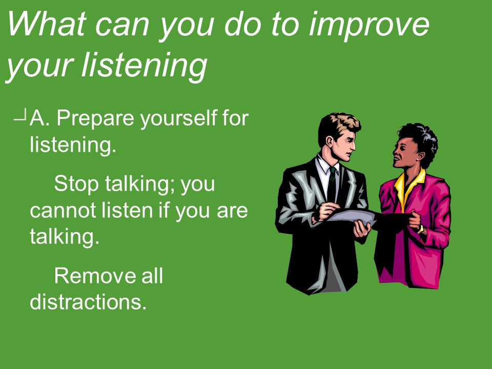 IV. Improving listening skills begins with the desire to do so.