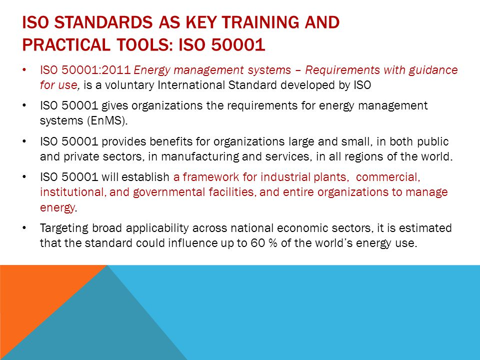 ISO STANDARDS AS KEY TRAINING AND PRACTICAL TOOLS: ISO ISO 50001:2011 Energy management systems – Requirements with guidance for use, is a voluntary International Standard developed by ISO ISO gives organizations the requirements for energy management systems (EnMS).