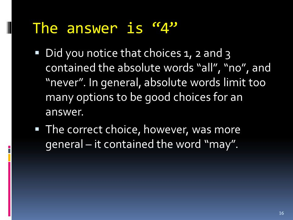 16 The answer is 4  Did you notice that choices 1, 2 and 3 contained the absolute words all , no , and never .