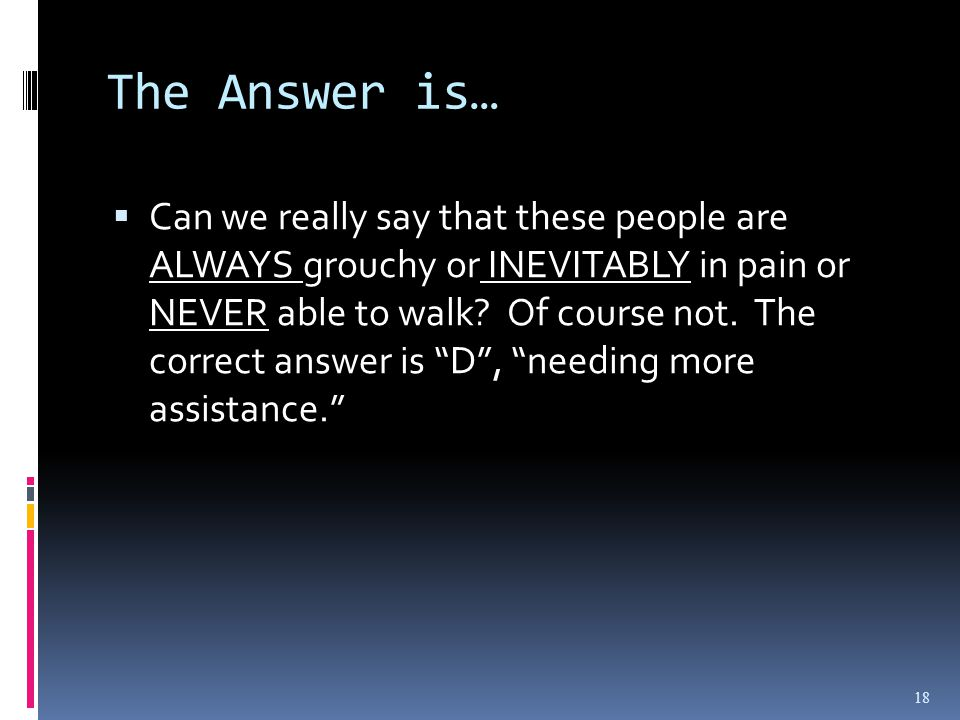 The Answer is… 18  Can we really say that these people are ALWAYS grouchy or INEVITABLY in pain or NEVER able to walk.
