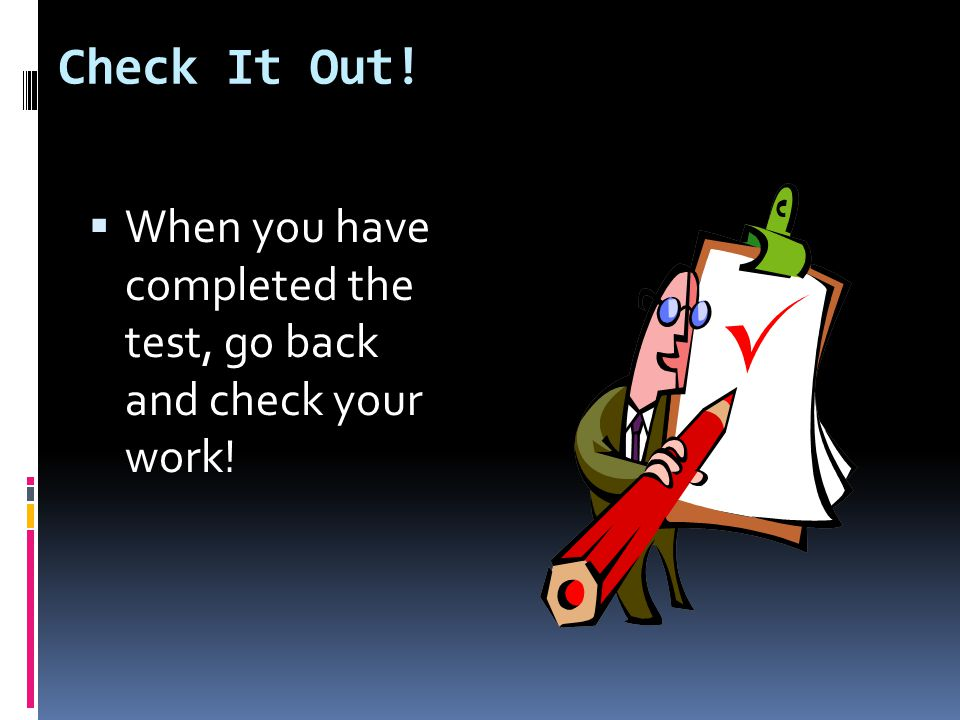 Check It Out!  When you have completed the test, go back and check your work!