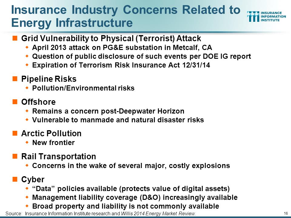 12/01/09 - 9pmeSlide – P6466 – The Financial Crisis and the Future of the P/C 16 Insurance Industry Concerns Related to Energy Infrastructure Grid Vulnerability to Physical (Terrorist) Attack  April 2013 attack on PG&E substation in Metcalf, CA  Question of public disclosure of such events per DOE IG report  Expiration of Terrorism Risk Insurance Act 12/31/14 Pipeline Risks  Pollution/Environmental risks Offshore  Remains a concern post-Deepwater Horizon  Vulnerable to manmade and natural disaster risks Arctic Pollution  New frontier Rail Transportation  Concerns in the wake of several major, costly explosions Cyber  Data policies available (protects value of digital assets)  Management liability coverage (D&O) increasingly available  Broad property and liability is not commonly available Source: Insurance Information Institute research and Willis 2014 Energy Market Review.