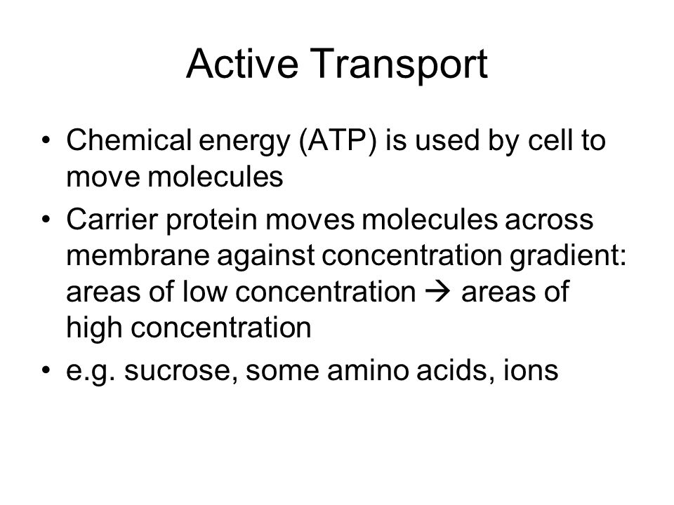 Active Transport Chemical energy (ATP) is used by cell to move molecules Carrier protein moves molecules across membrane against concentration gradient: areas of low concentration  areas of high concentration e.g.