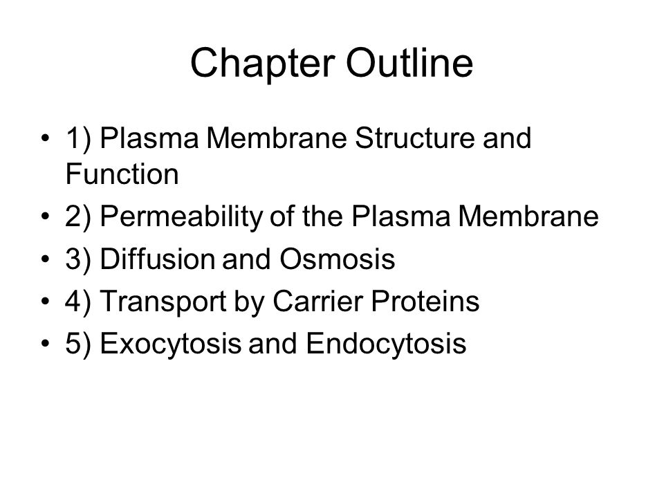 Chapter Outline 1) Plasma Membrane Structure and Function 2) Permeability of the Plasma Membrane 3) Diffusion and Osmosis 4) Transport by Carrier Proteins 5) Exocytosis and Endocytosis