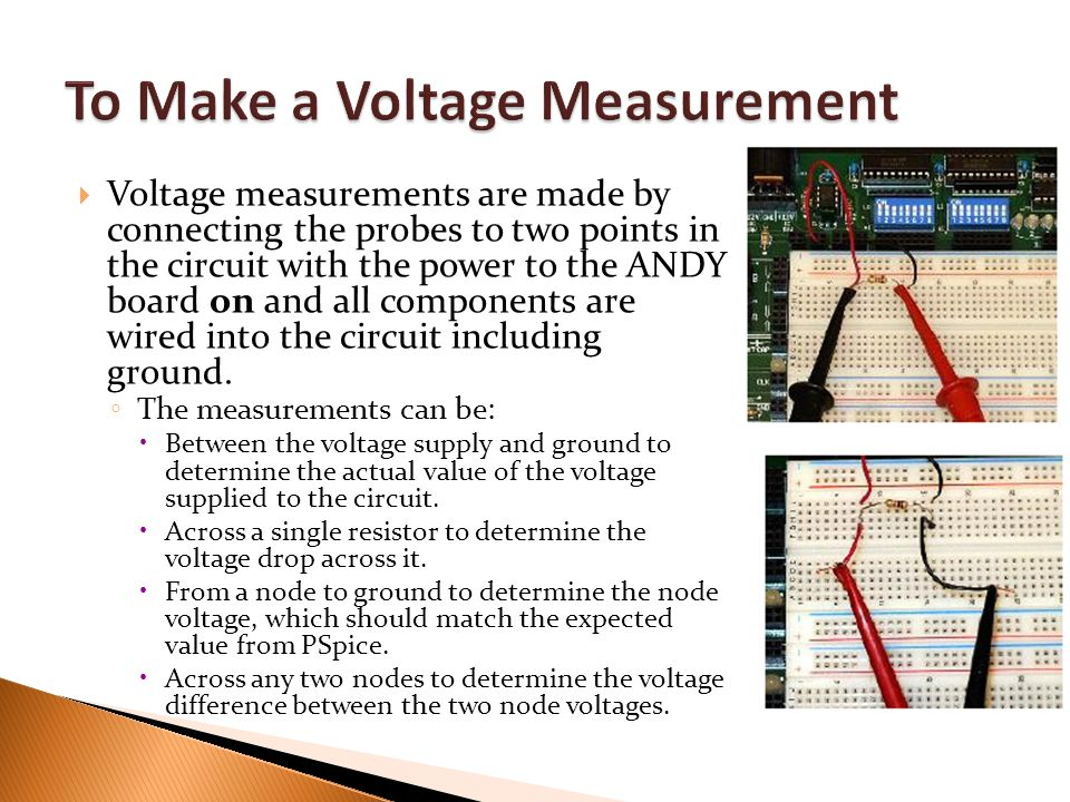  Voltage measurements are made by connecting the probes to two points in the circuit with the power to the ANDY board on and all components are wired into the circuit including ground.