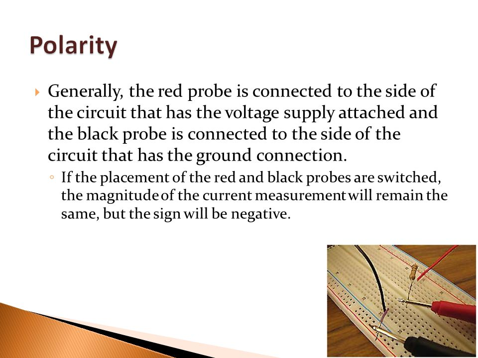  Generally, the red probe is connected to the side of the circuit that has the voltage supply attached and the black probe is connected to the side of the circuit that has the ground connection.