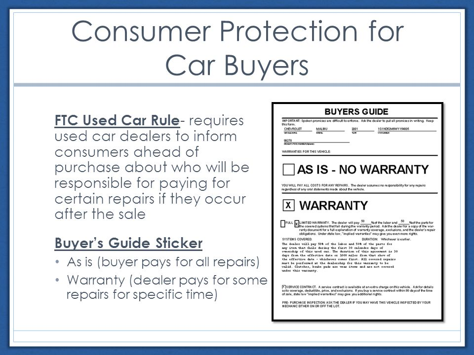 Consumer Protection for Car Buyers FTC Used Car Rule - requires used car dealers to inform consumers ahead of purchase about who will be responsible for paying for certain repairs if they occur after the sale Buyer's Guide Sticker As is (buyer pays for all repairs) Warranty (dealer pays for some repairs for specific time)