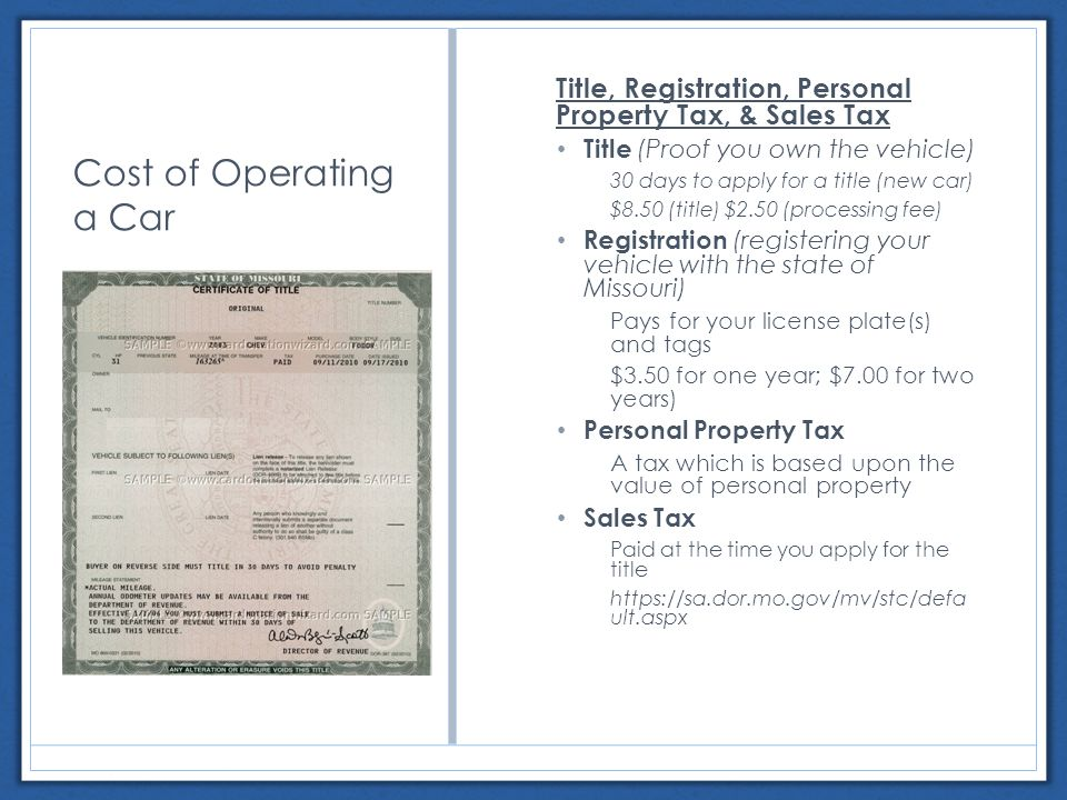 Cost of Operating a Car Title, Registration, Personal Property Tax, & Sales Tax Title (Proof you own the vehicle) 30 days to apply for a title (new car) $8.50 (title) $2.50 (processing fee) Registration (registering your vehicle with the state of Missouri) Pays for your license plate(s) and tags $3.50 for one year; $7.00 for two years) Personal Property Tax A tax which is based upon the value of personal property Sales Tax Paid at the time you apply for the title   ult.aspx