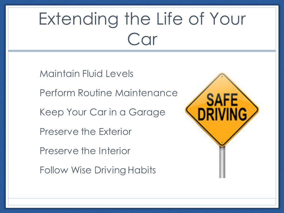 Extending the Life of Your Car Maintain Fluid Levels Perform Routine Maintenance Keep Your Car in a Garage Preserve the Exterior Preserve the Interior Follow Wise Driving Habits