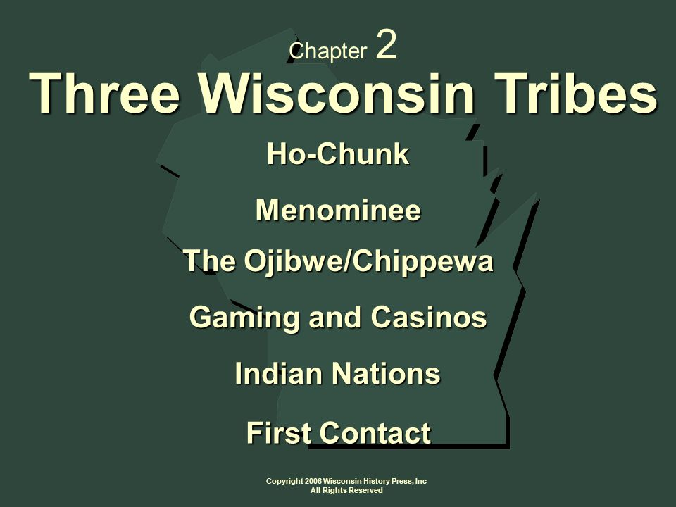 Copyright 2006 Wisconsin History Press, Inc All Rights Reserved Ho-Chunk Menominee The Ojibwe/Chippewa Gaming and Casinos Indian Nations First Contact Chapter 2 Three Wisconsin Tribes