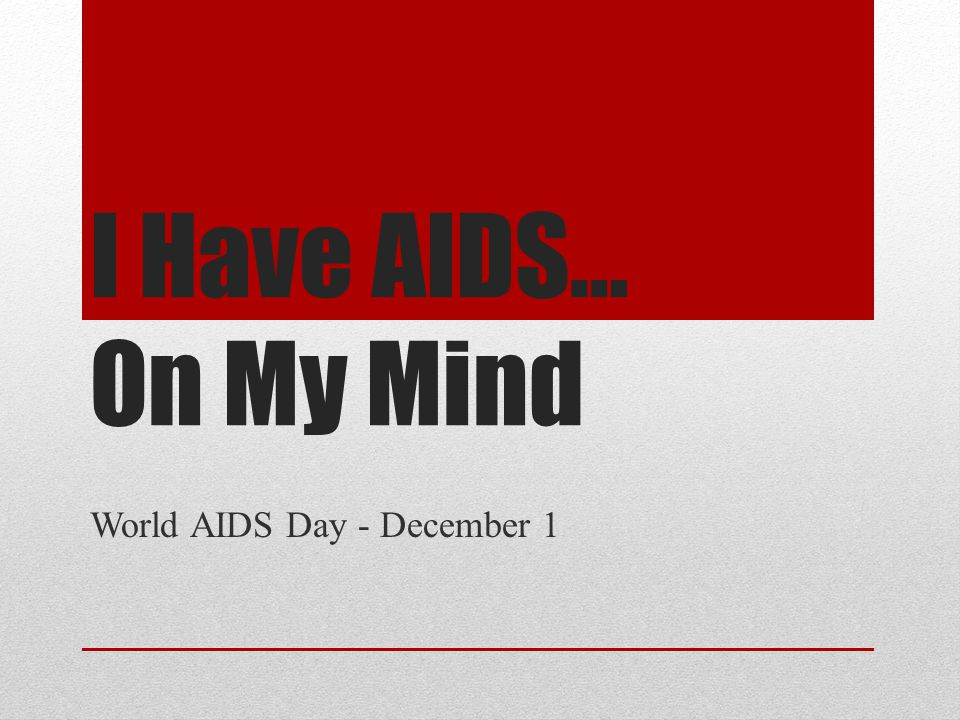I Have AIDS… On My Mind World AIDS Day - December 1