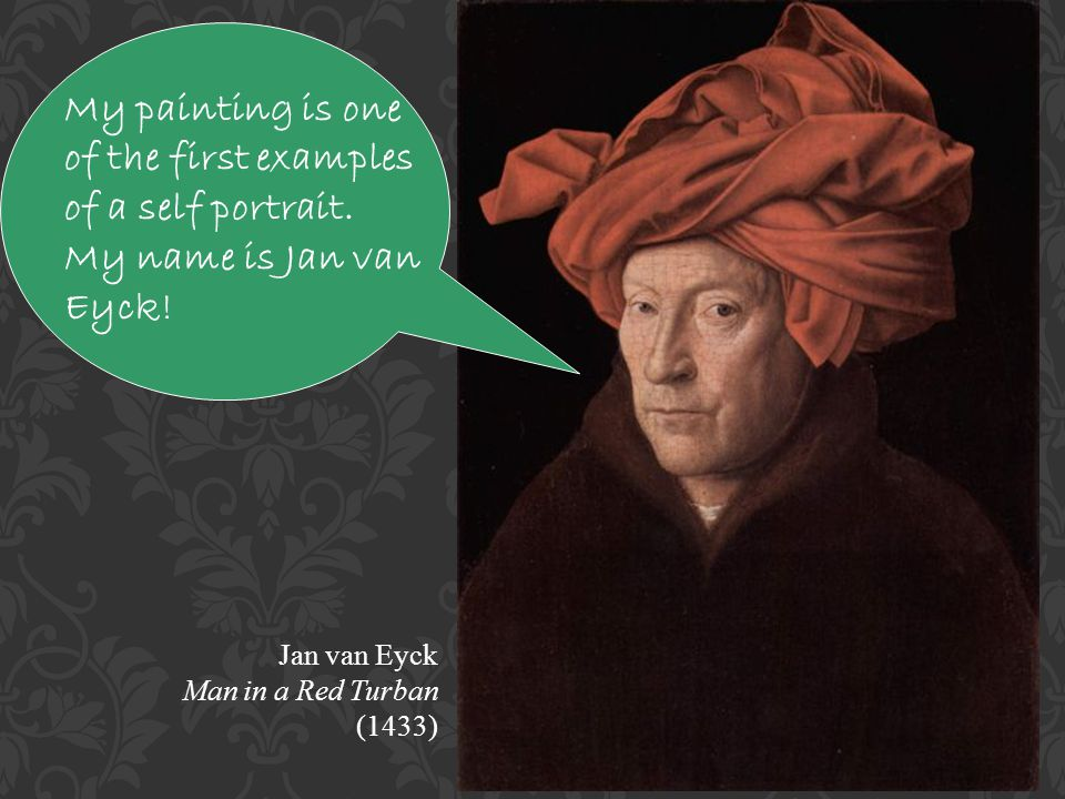 Jan van Eyck Man in a Red Turban (1433) My painting is one of the first examples of a self portrait.