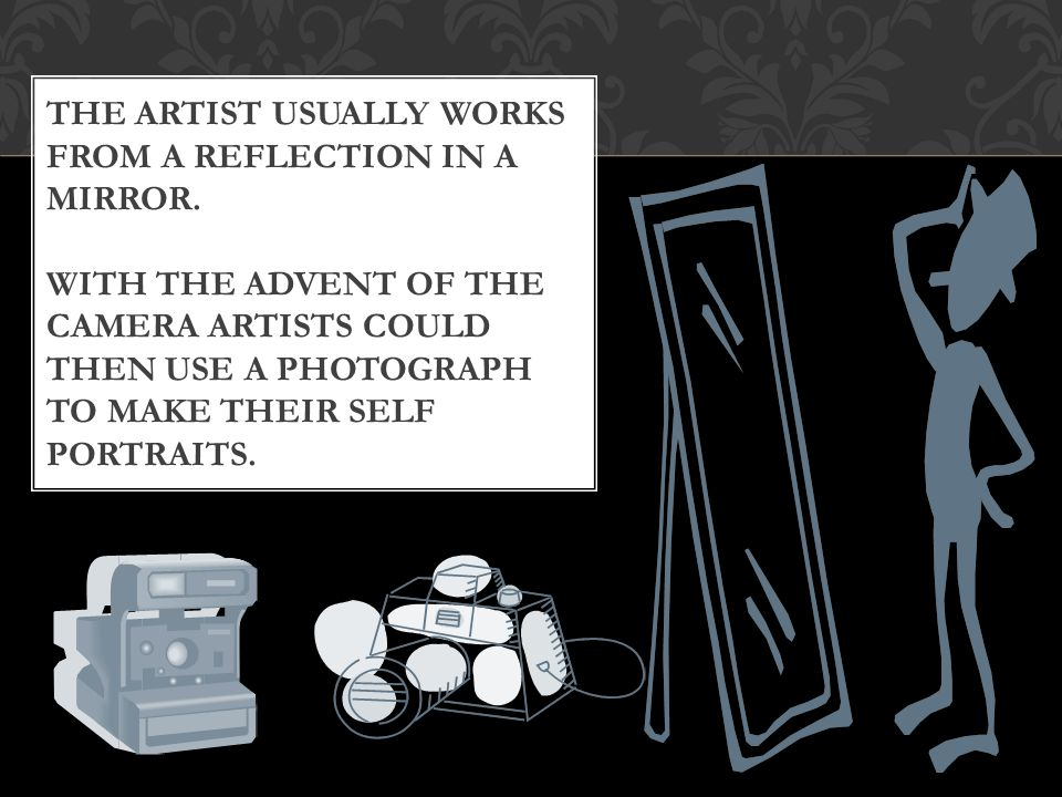 THE ARTIST USUALLY WORKS FROM A REFLECTION IN A MIRROR.