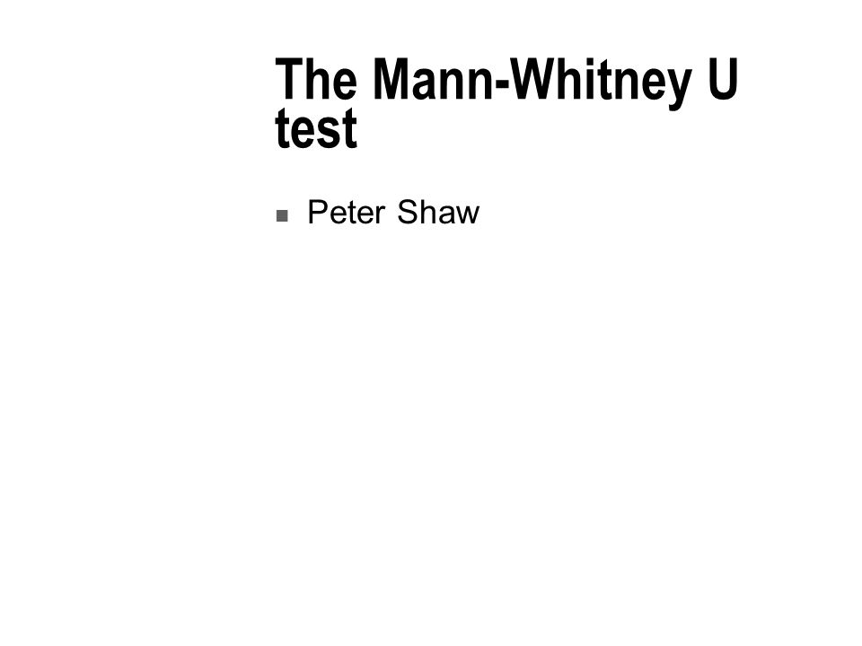 The Mann-Whitney U test Peter Shaw
